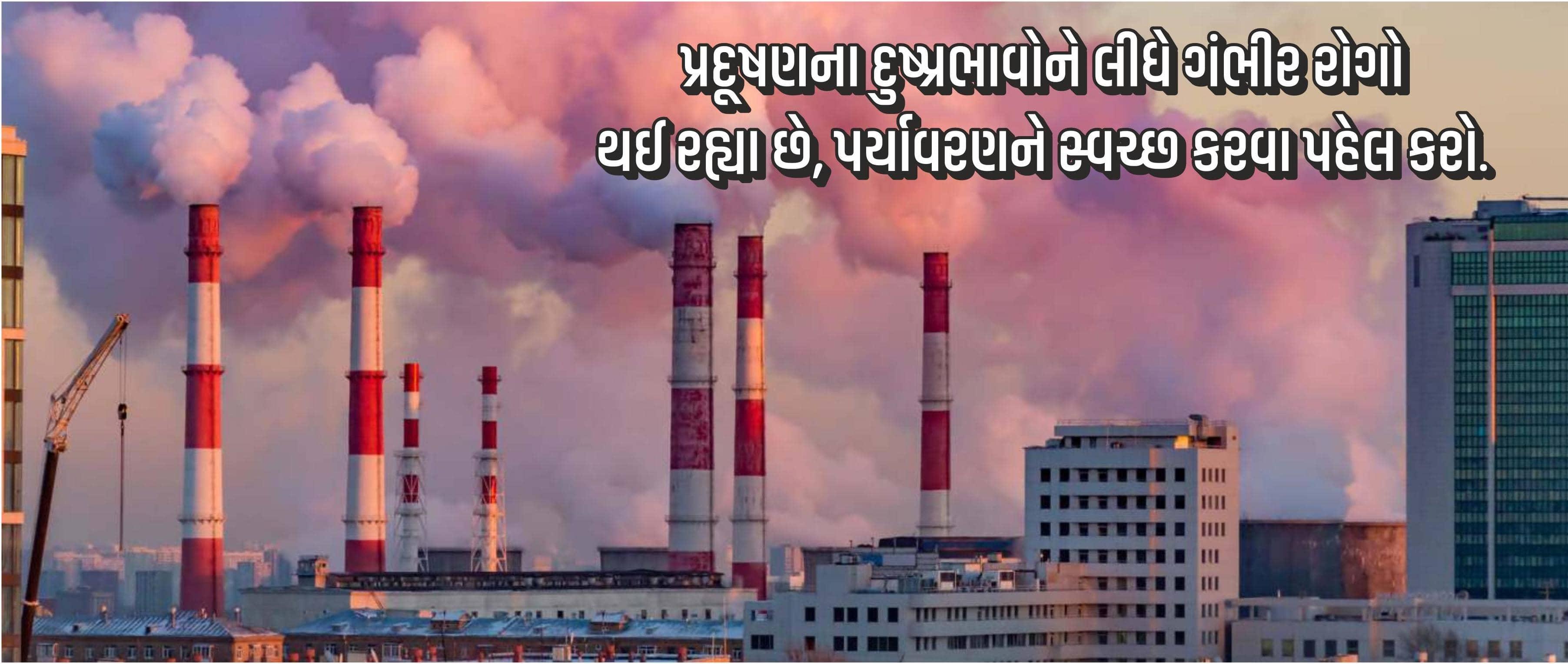 પ્રદૂષણ દુષ્પ્રભાવોને લીધે ગંભીર રોગો થઇ રહ્યો છે, પર્યાવરણને સ્વચ્છ કરવા પહેલ કરો.